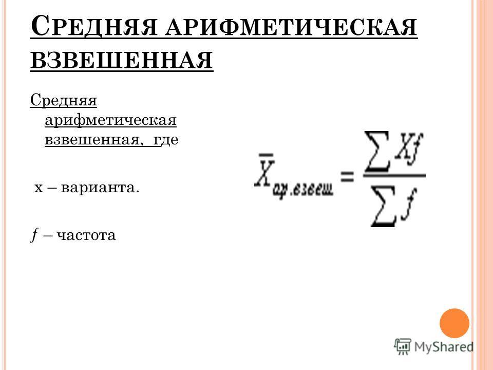 С РЕДНЯЯ АРИФМЕТИЧЕСКАЯ ВЗВЕШЕННАЯ Средняя арифметическая взвешенная, где x – варианта. ƒ – частота