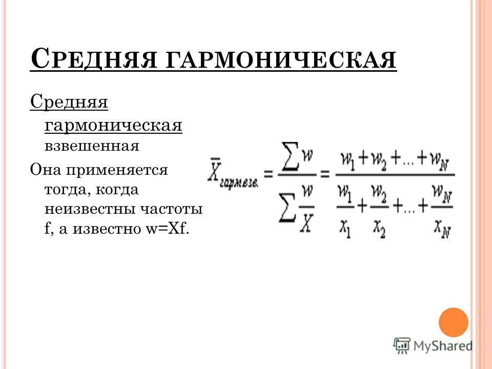 С РЕДНЯЯ ГАРМОНИЧЕСКАЯ Средняя гармоническая взвешенная Она применяется тогда, когда неизвестны частоты f, а известно w=Xf.