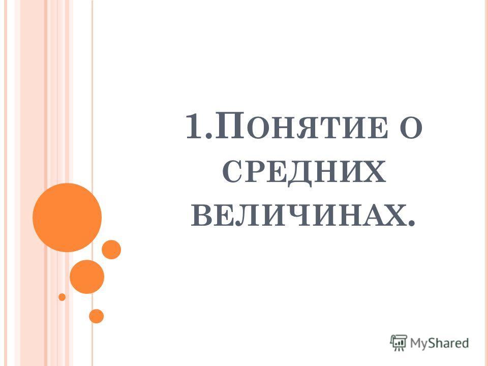 1.П ОНЯТИЕ О СРЕДНИХ ВЕЛИЧИНАХ.