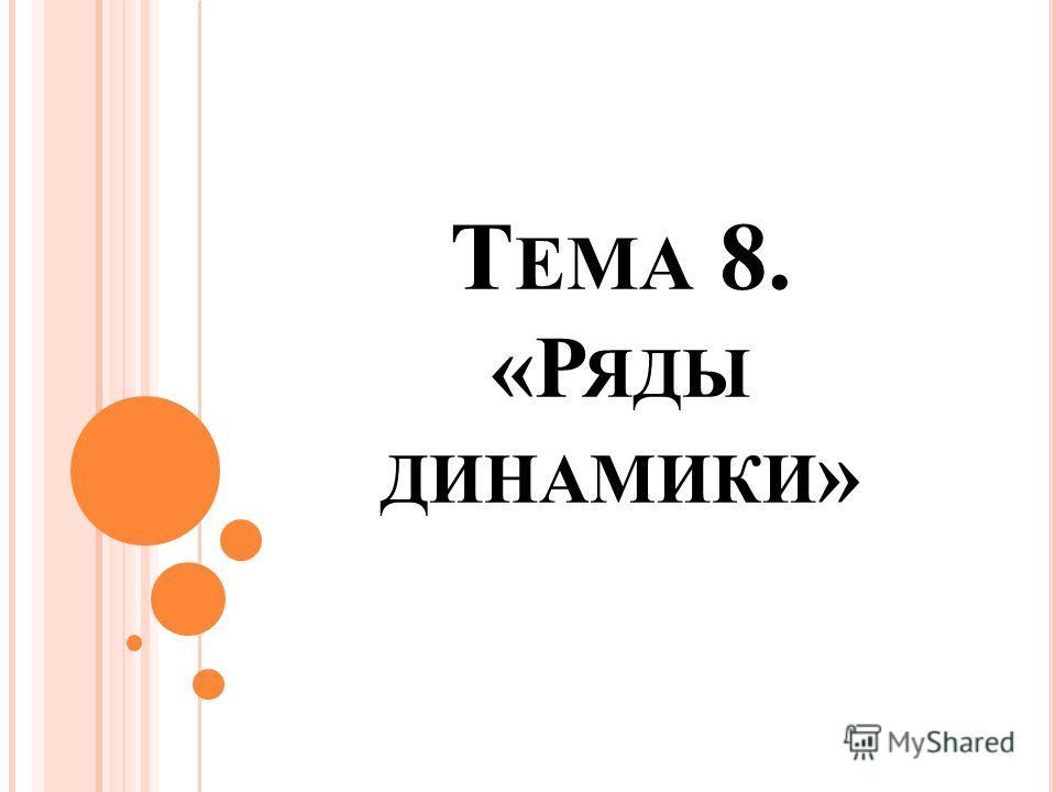 Т ЕМА 8. «Р ЯДЫ ДИНАМИКИ »