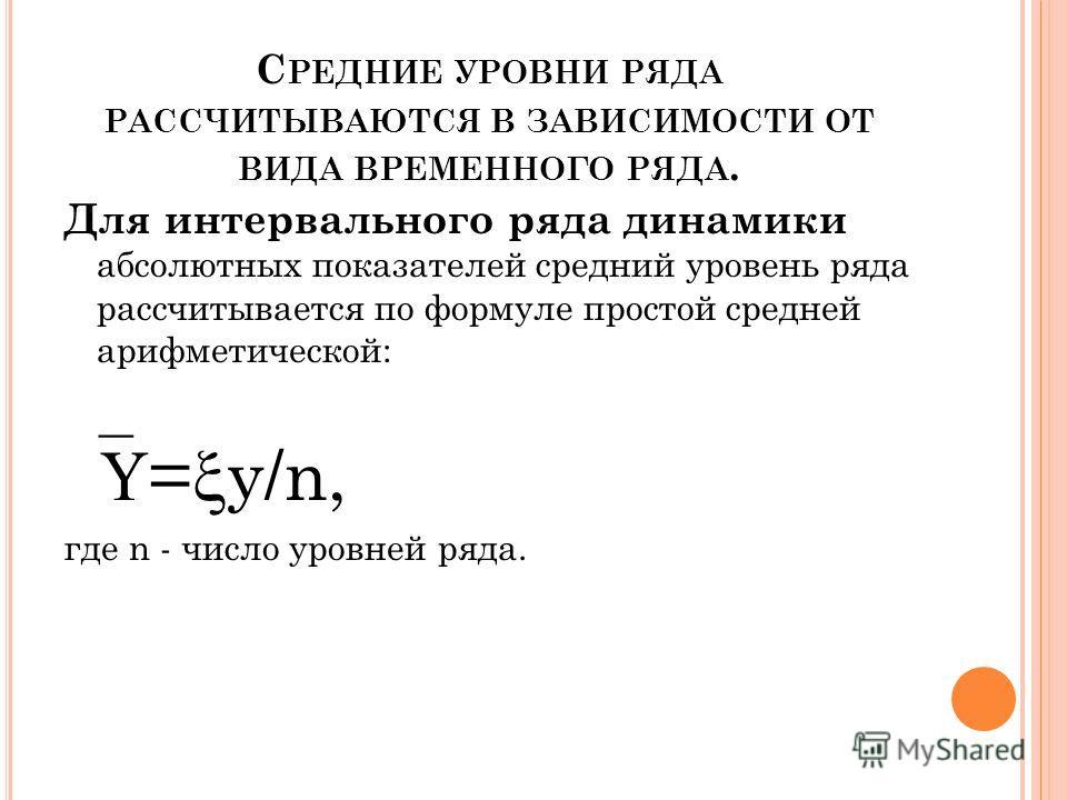 С РЕДНИЕ УРОВНИ РЯДА РАССЧИТЫВАЮТСЯ В ЗАВИСИМОСТИ ОТ ВИДА ВРЕМЕННОГО РЯДА. Для интервального ряда динамики абсолютных показателей средний уровень ряда рассчитывается по формуле простой средней арифметической: = y/n, где n - число уровней ряда.