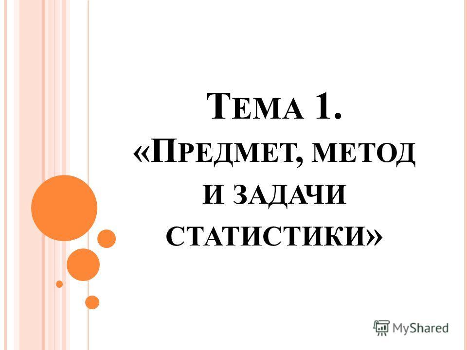 Т ЕМА 1. «П РЕДМЕТ, МЕТОД И ЗАДАЧИ СТАТИСТИКИ »