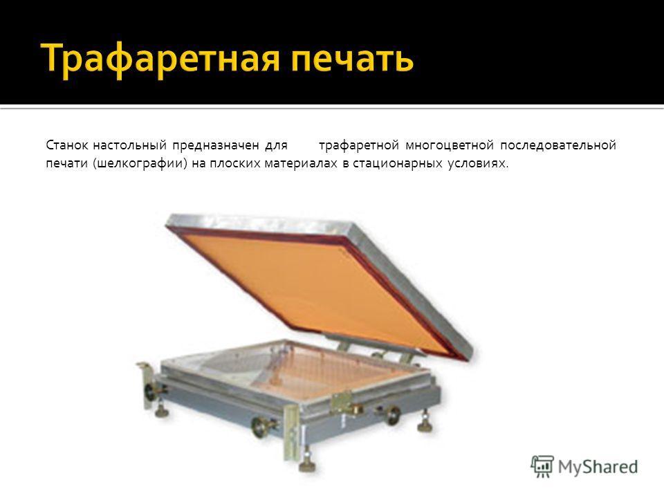 Станок настольный предназначен для трафаретной многоцветной последовательной печати (шелкографии) на плоских материалах в стационарных условиях.