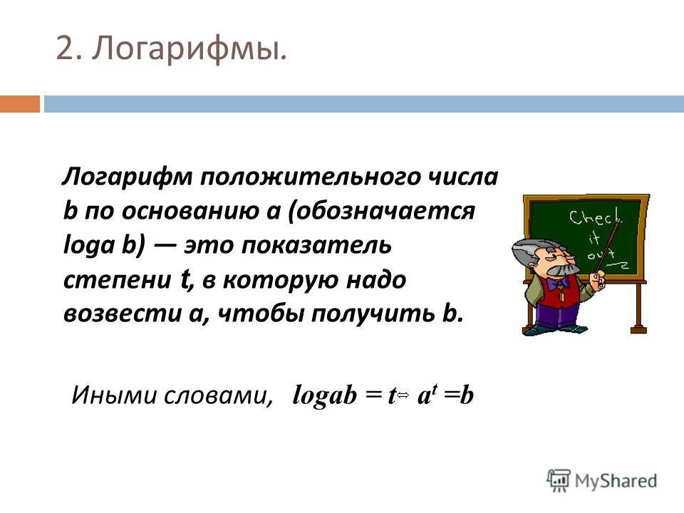 2. Логарифмы. Логарифм положительного числа b по основанию a ( обозначается loga b) это показатель степени t, в которую надо возвести a, чтобы получить b. Иными словами, logab = t a t =b