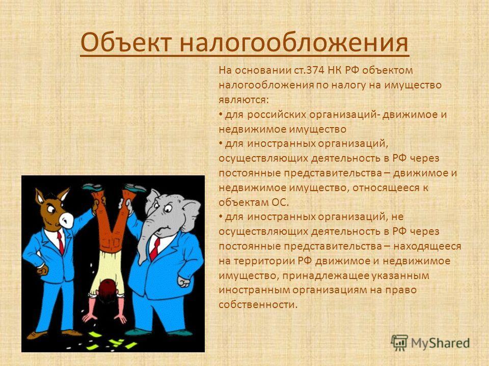 Объект налогообложения На основании ст.374 НК РФ объектом налогообложения по налогу на имущество являются: для российских организаций- движимое и недвижимое имущество для иностранных организаций, осуществляющих деятельность в РФ через постоянные пред
