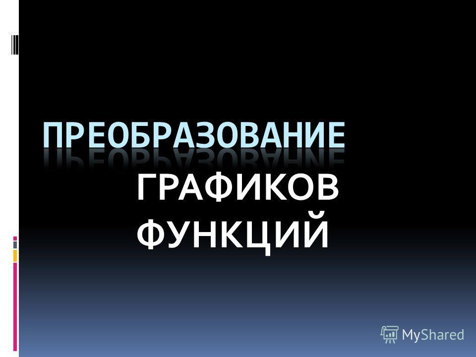 ГРАФИКОВ ФУНКЦИЙ