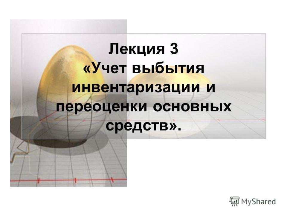 Лекция 3 «Учет выбытия инвентаризации и переоценки основных средств».