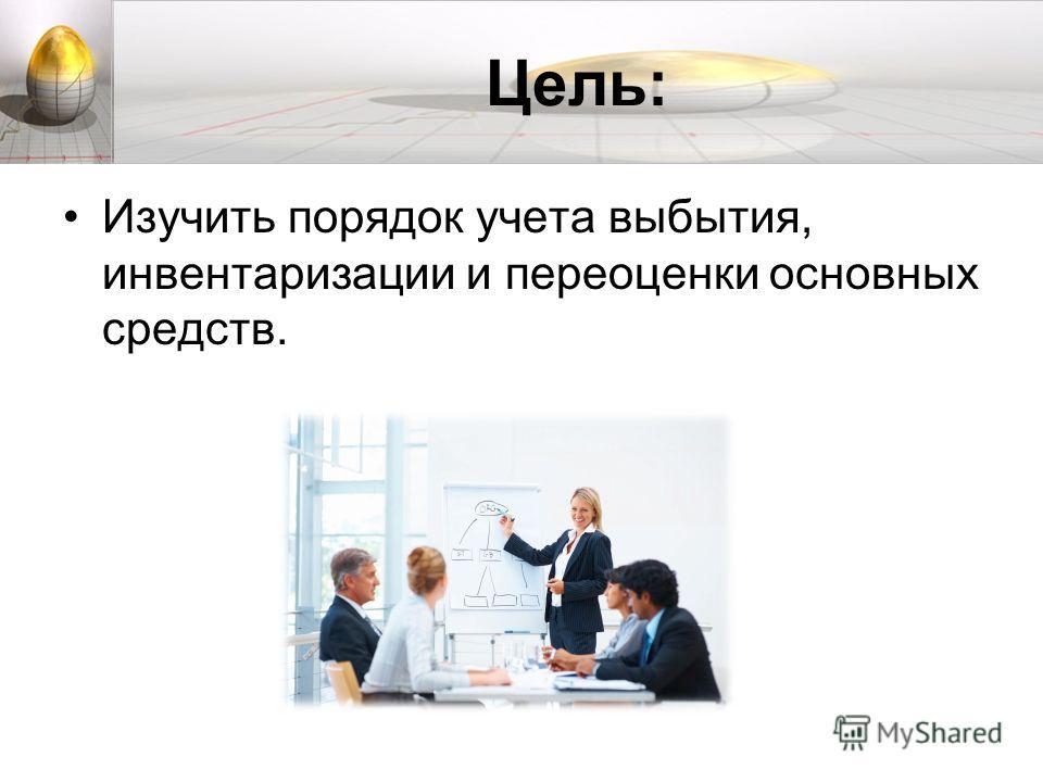 Цель: Изучить порядок учета выбытия, инвентаризации и переоценки основных средств.