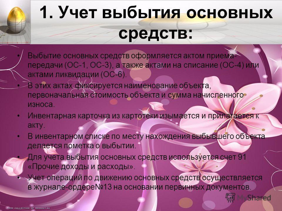 1. Учет выбытия основных средств: Выбытие основных средств оформляется актом приема- передачи (ОС-1, ОС-3), а также актами на списание (ОС-4) или актами ликвидации (ОС-6). В этих актах фиксируется наименование объекта, первоначальная стоимость объект