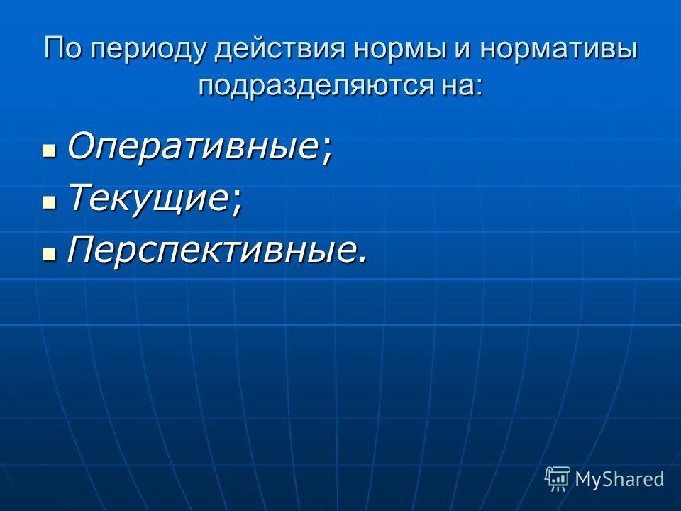 По периоду действия нормы и нормативы подразделяются на: Оперативные; Оперативные; Текущие; Текущие; Перспективные. Перспективные.