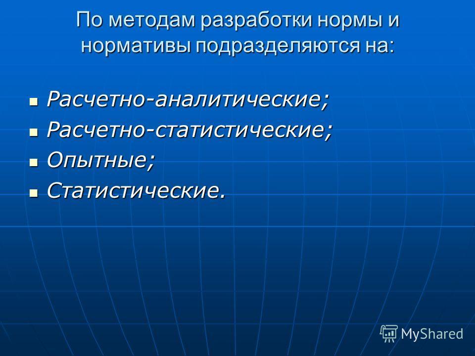 По методам разработки нормы и нормативы подразделяются на: Расчетно-аналитические; Расчетно-аналитические; Расчетно-статистические; Расчетно-статистические; Опытные; Опытные; Статистические. Статистические.