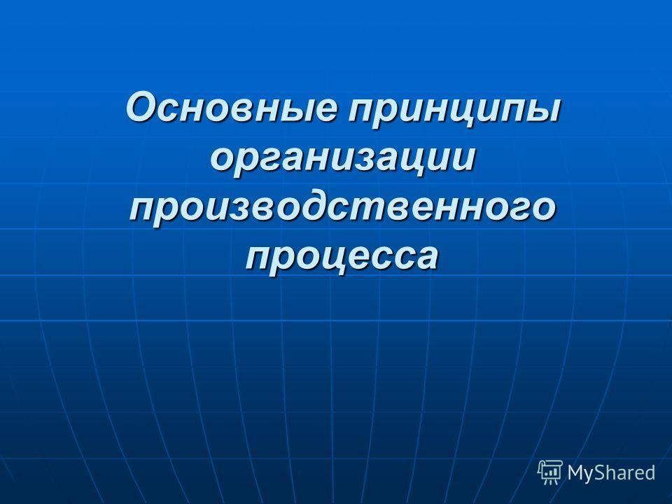 Основные принципы организации производственного процесса