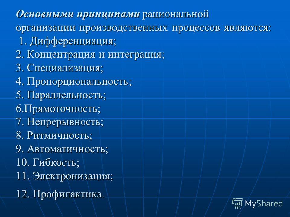 Основными принципами рациональной организации производственных процессов являются: 1. Дифференциация; 2. Концентрация и интеграция; 3. Специализация; 4. Пропорциональность; 5. Параллельность; 6.Прямоточность; 7. Непрерывность; 8. Ритмичность; 9. Авто