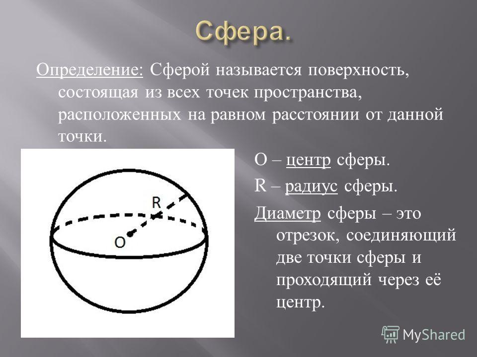 Определение : Сферой называется поверхность, состоящая из всех точек пространства, расположенных на равном расстоянии от данной точки. О – центр сферы. R – радиус сферы. Диаметр сферы – это отрезок, соединяющий две точки сферы и проходящий через её ц