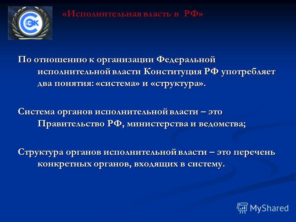 По отношению к организации Федеральной исполнительной власти Конституция РФ употребляет два понятия: «система» и «структура». Система органов исполнительной власти – это Правительство РФ, министерства и ведомства; Структура органов исполнительной вла