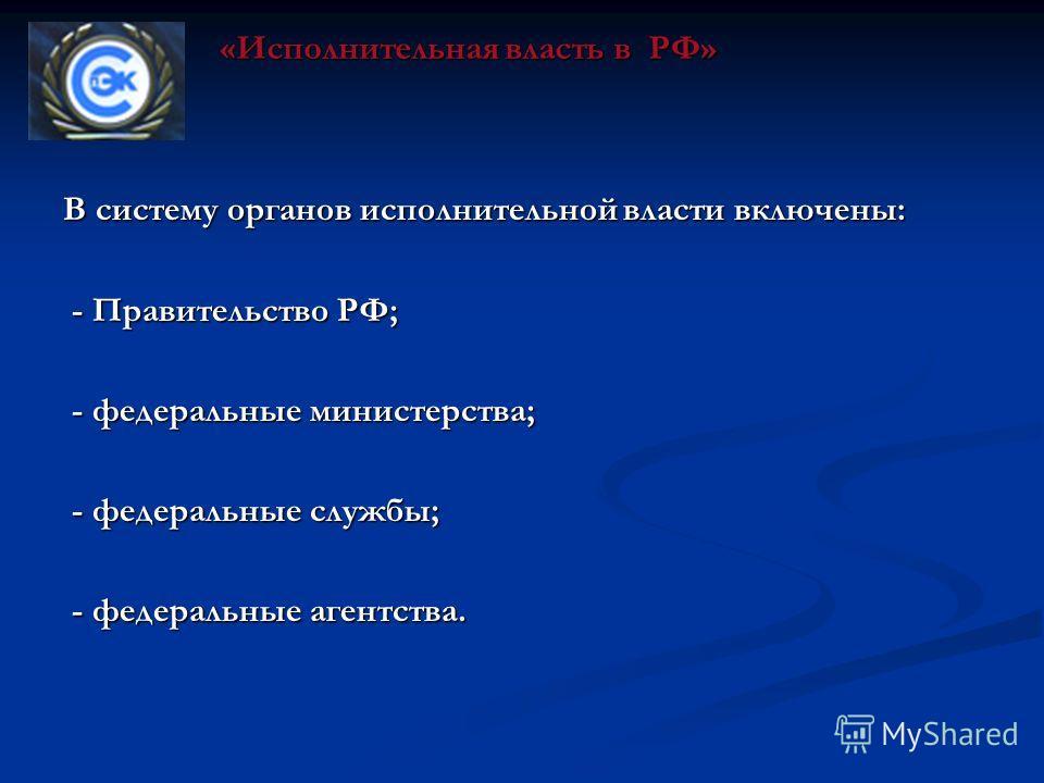 В систему органов исполнительной власти включены: - Правительство РФ; - Правительство РФ; - федеральные министерства; - федеральные министерства; - федеральные службы; - федеральные службы; - федеральные агентства. - федеральные агентства. «Исполните