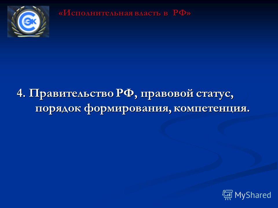 4. Правительство РФ, правовой статус, порядок формирования, компетенция. «Исполнительная власть в РФ»