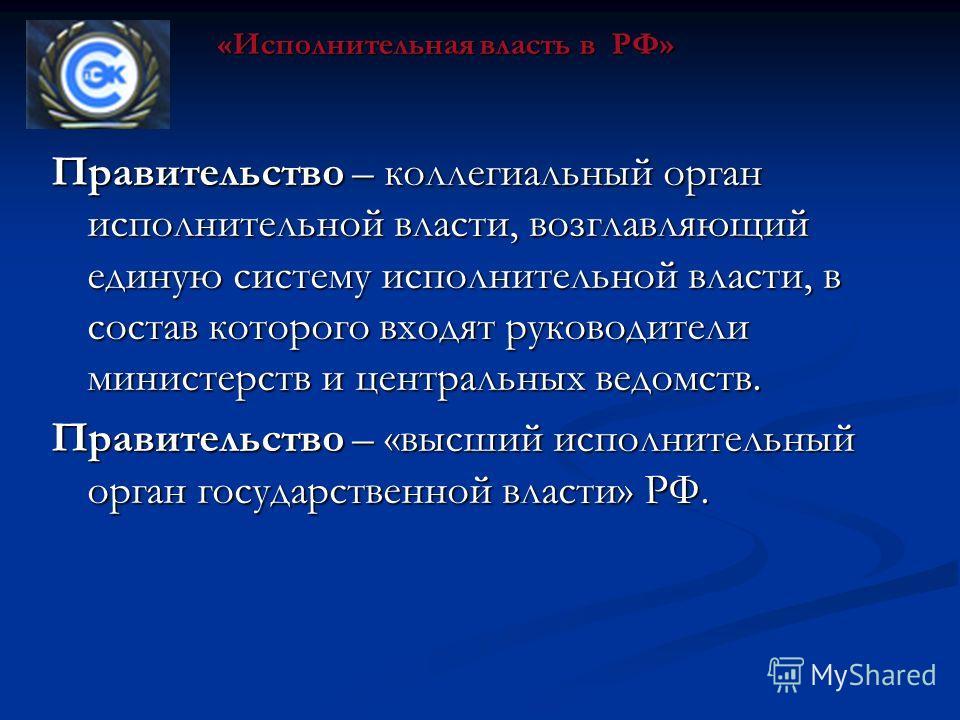 Правительство – коллегиальный орган исполнительной власти, возглавляющий единую систему исполнительной власти, в состав которого входят руководители министерств и центральных ведомств. Правительство – «высший исполнительный орган государственной влас