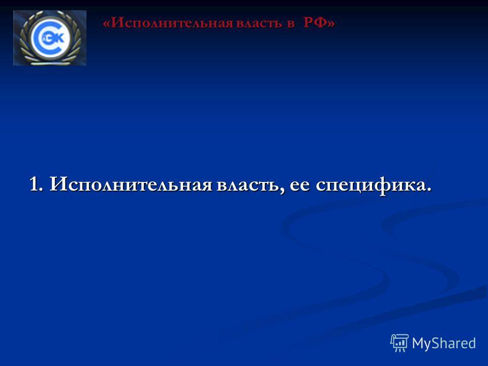 1. Исполнительная власть, ее специфика. «Исполнительная власть в РФ»