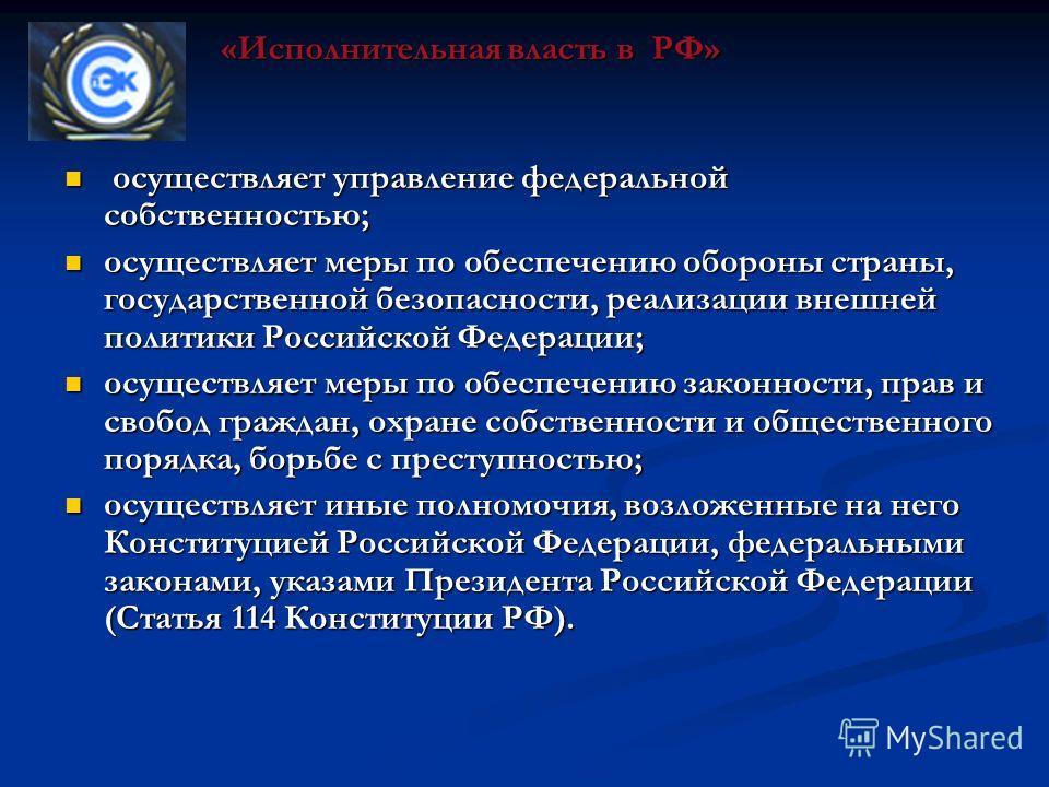 осуществляет управление федеральной собственностью; осуществляет управление федеральной собственностью; осуществляет меры по обеспечению обороны страны, государственной безопасности, реализации внешней политики Российской Федерации; осуществляет меры