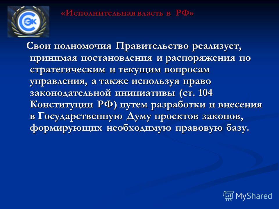 Свои полномочия Правительство реализует, принимая постановления и распоряжения по стратегическим и текущим вопросам управления, а также используя право законодательной инициативы (ст. 104 Конституции РФ) путем разработки и внесения в Государственную