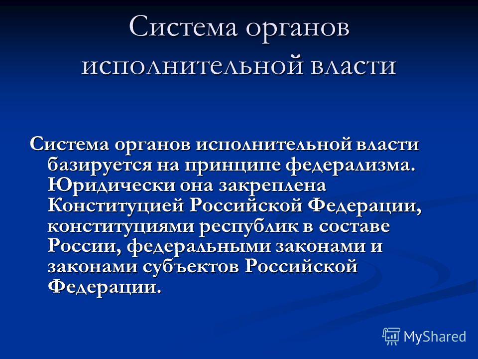 Система органов исполнительной власти Система органов исполнительной власти базируется на принципе федерализма. Юридически она закреплена Конституцией Российской Федерации, конституциями республик в составе России, федеральными законами и законами су