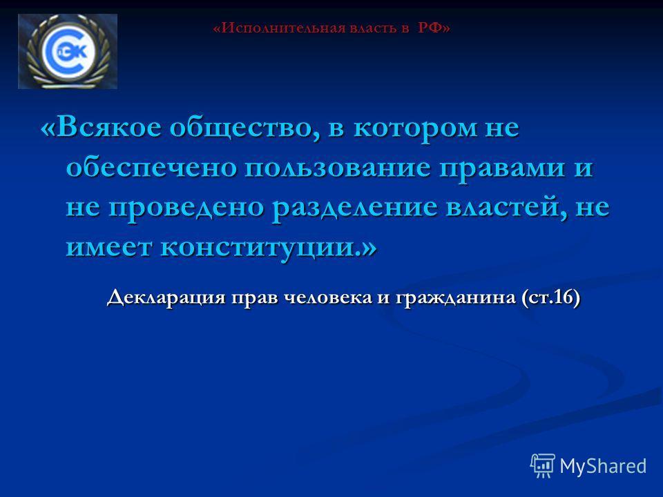 «Всякое общество, в котором не обеспечено пользование правами и не проведено разделение властей, не имеет конституции.» Декларация прав человека и гражданина (ст.16) «Исполнительная власть в РФ»