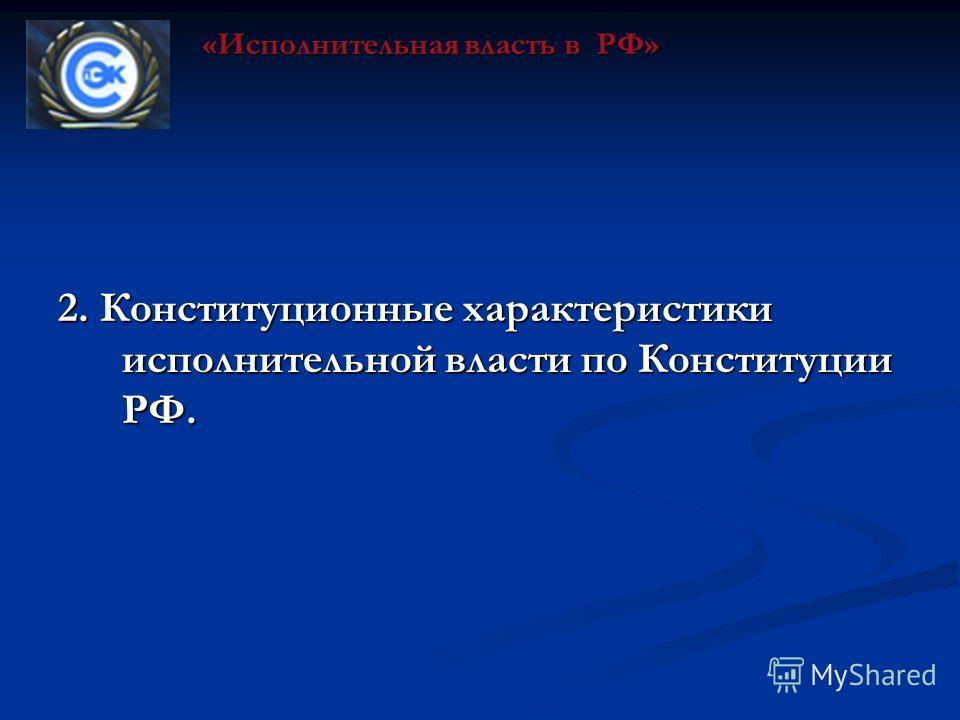 2. Конституционные характеристики исполнительной власти по Конституции РФ. «Исполнительная власть в РФ»