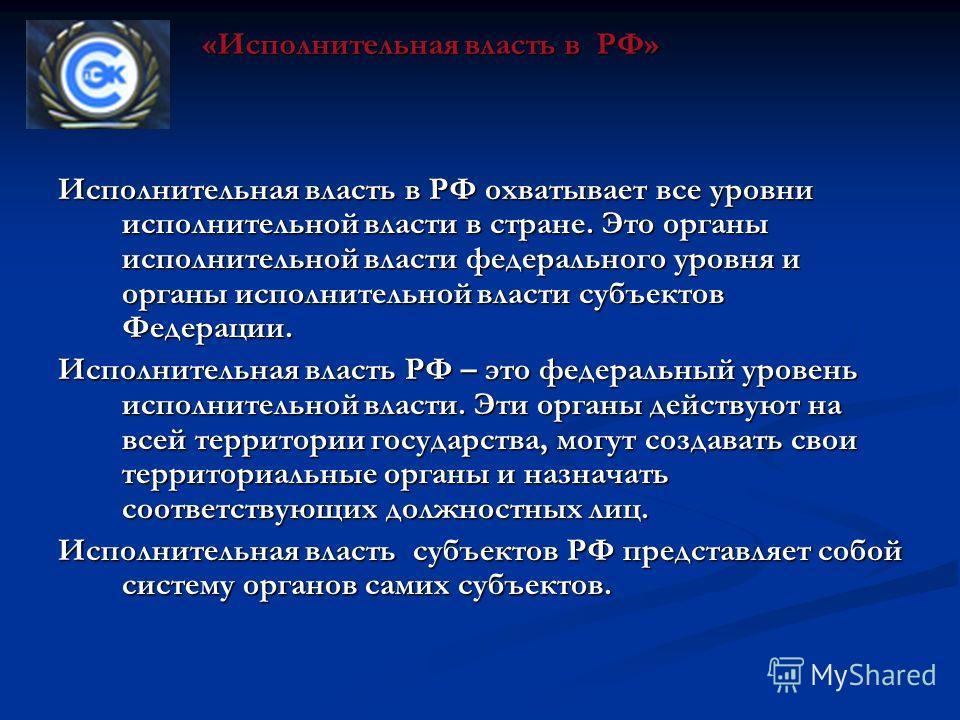 Исполнительная власть в РФ охватывает все уровни исполнительной власти в стране. Это органы исполнительной власти федерального уровня и органы исполнительной власти субъектов Федерации. Исполнительная власть РФ – это федеральный уровень исполнительно