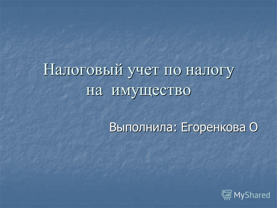 Налоговый учет по налогу на имущество Выполнила: Егоренкова О