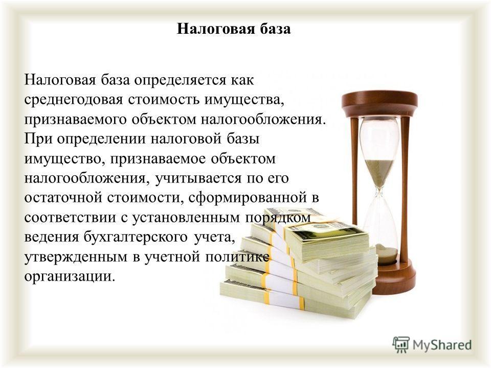 Налоговая база Налоговая база определяется как среднегодовая стоимость имущества, признаваемого объектом налогообложения. При определении налоговой базы имущество, признаваемое объектом налогообложения, учитывается по его остаточной стоимости, сформи