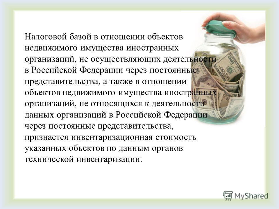 Налоговой базой в отношении объектов недвижимого имущества иностранных организаций, не осуществляющих деятельности в Российской Федерации через постоянные представительства, а также в отношении объектов недвижимого имущества иностранных организаций,