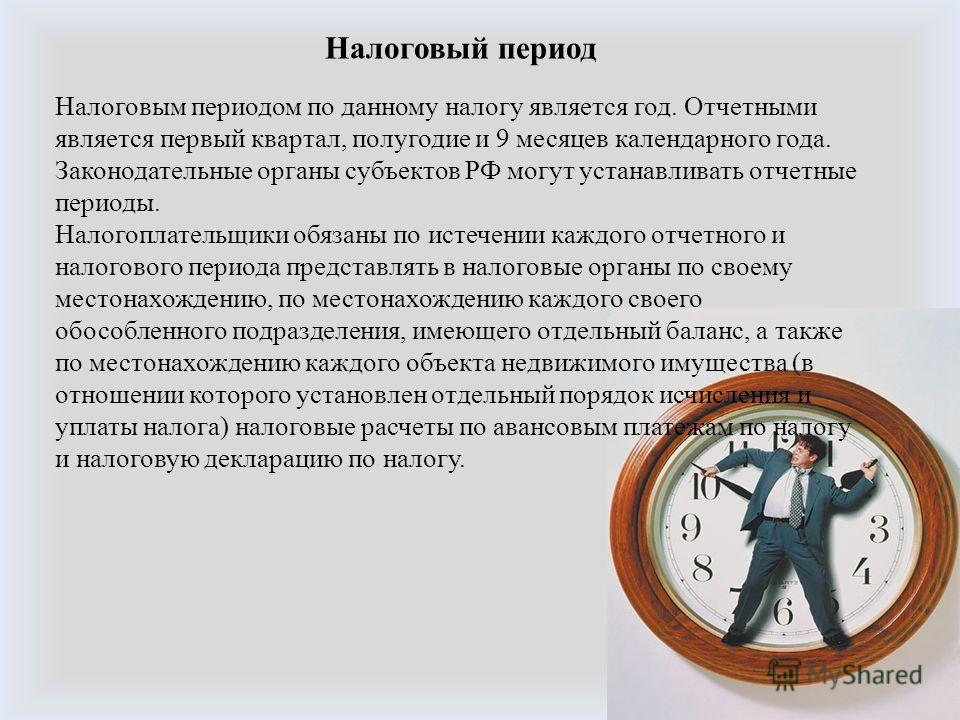 Налоговый период Налоговым периодом по данному налогу является год. Отчетными является первый квартал, полугодие и 9 месяцев календарного года. Законодательные органы субъектов РФ могут устанавливать отчетные периоды. Налогоплательщики обязаны по ист