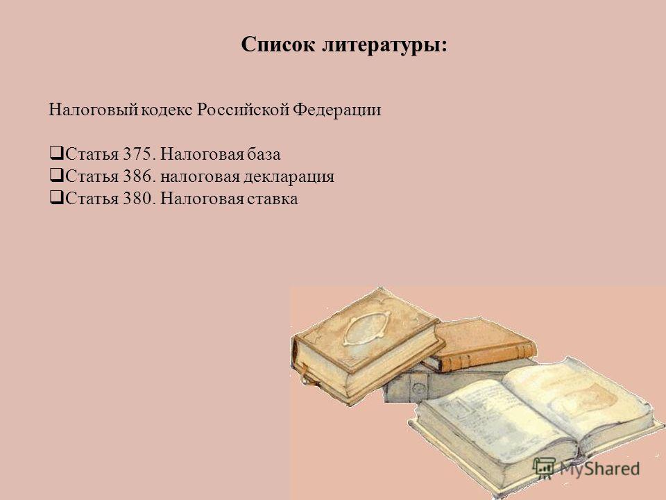 Список литературы: Налоговый кодекс Российской Федерации Статья 375. Налоговая база Статья 386. налоговая декларация Статья 380. Налоговая ставка
