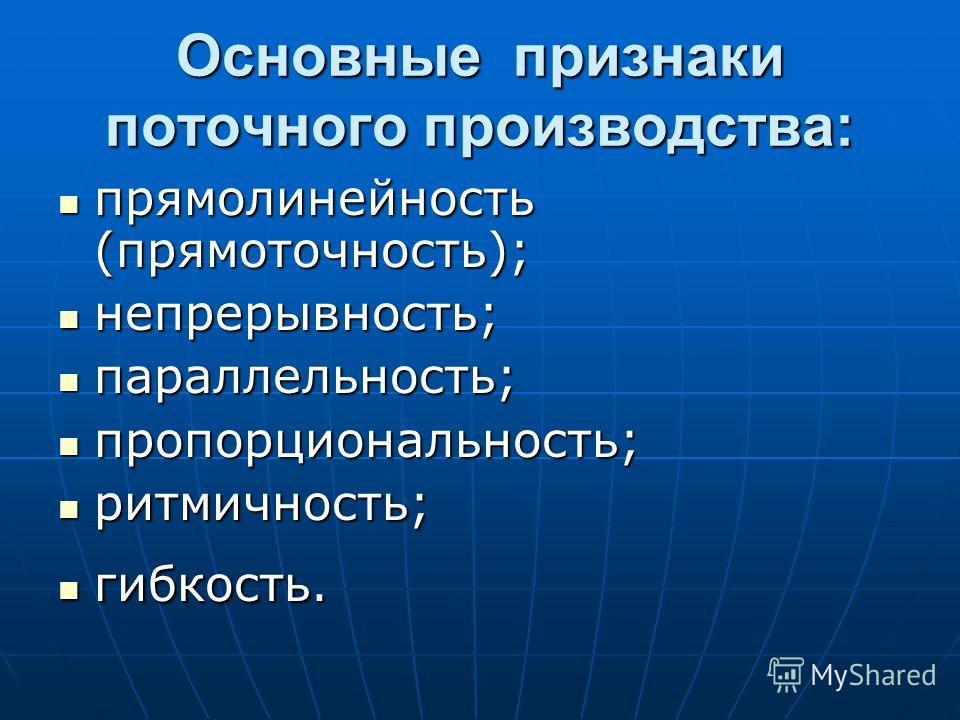 Основные признаки поточного производства: прямолинейность (прямоточность); прямолинейность (прямоточность); непрерывность; непрерывность; параллельность; параллельность; пропорциональность; пропорциональность; ритмичность; ритмичность; гибкость. гибк