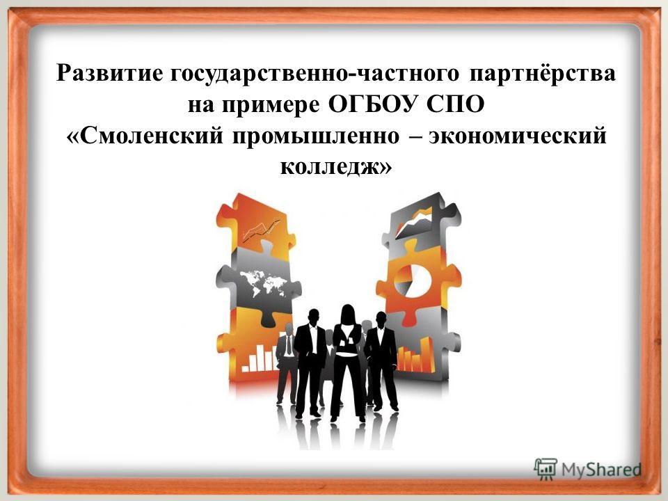 Развитие государственно-частного партнёрства на примере ОГБОУ СПО «Смоленский промышленно – экономический колледж»