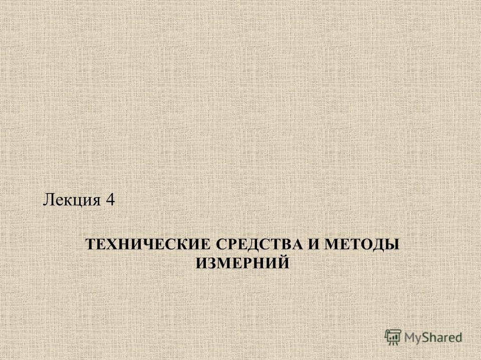 ТЕХНИЧЕСКИЕ СРЕДСТВА И МЕТОДЫ ИЗМЕРНИЙ Лекция 4