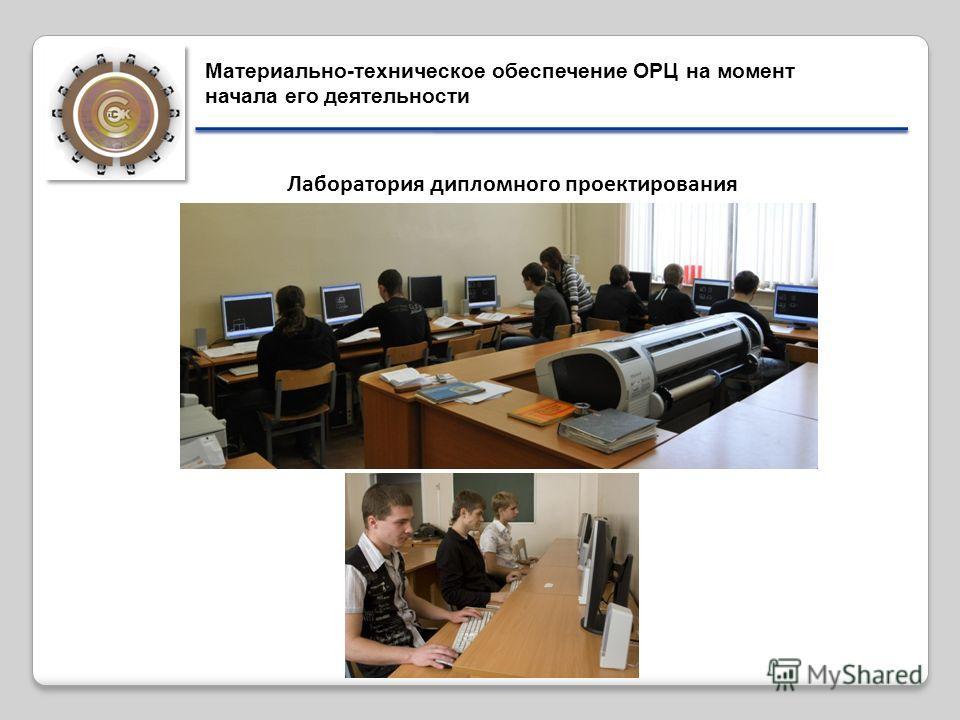 Лаборатория дипломного проектирования Материально-техническое обеспечение ОРЦ на момент начала его деятельности