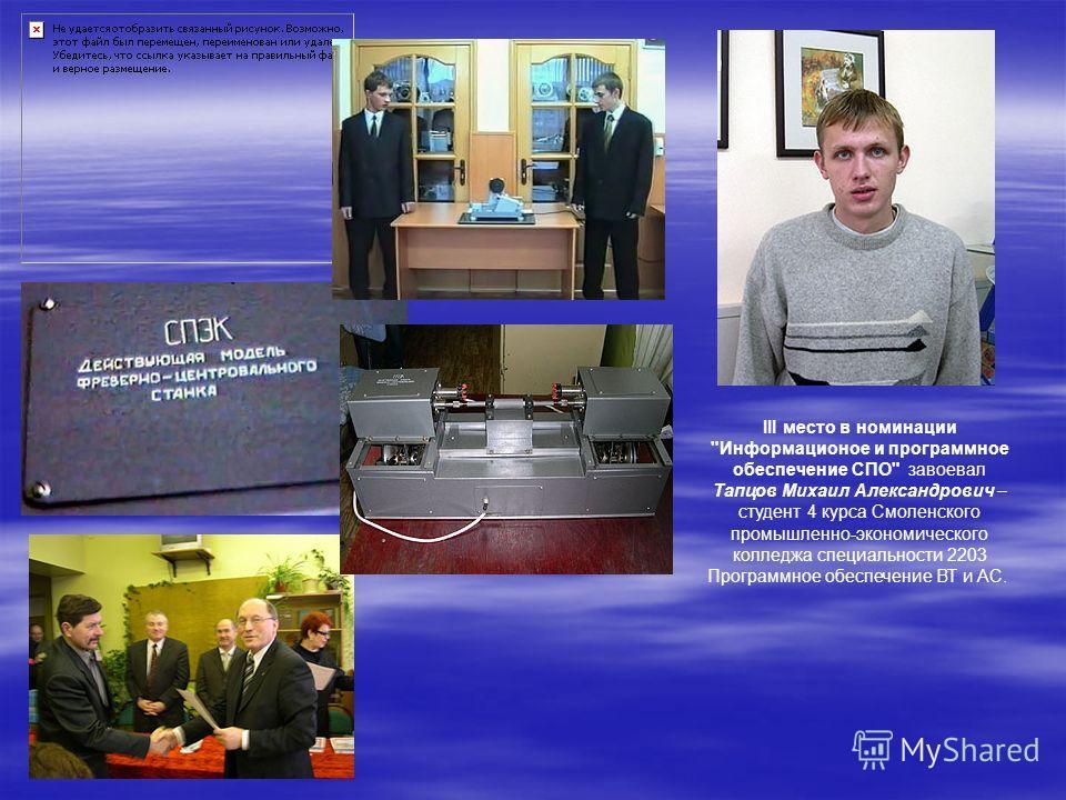 III место в номинации Информационое и программное обеспечение СПО завоевал Тапцов Михаил Александрович – студент 4 курса Смоленского промышленно-экономического колледжа специальности 2203 Программное обеспечение ВТ и АС.