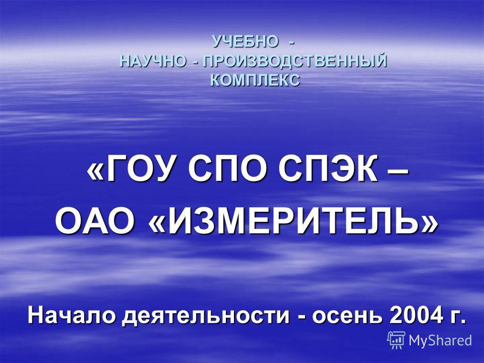 УЧЕБНО - НАУЧНО - ПРОИЗВОДСТВЕННЫЙ КОМПЛЕКС «ГОУ СПО СПЭК – ОАО «ИЗМЕРИТЕЛЬ» Начало деятельности - осень 2004 г.