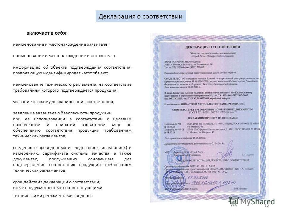 15 Декларация о соответствии наименование и местонахождение заявителя; наименование и местонахождение изготовителя; информацию об объекте подтверждения соответствия, позволяющую идентифицировать этот объект; наименование технического регламента, на с