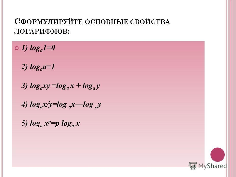 С ФОРМУЛИРУЙТЕ ОСНОВНЫЕ СВОЙСТВА ЛОГАРИФМОВ : 1) log a 1=0 2) log a a=1 3) log a xy =log a x + log a y 4) log a х/у=log a xlog a y 5) log a x p =p log a x