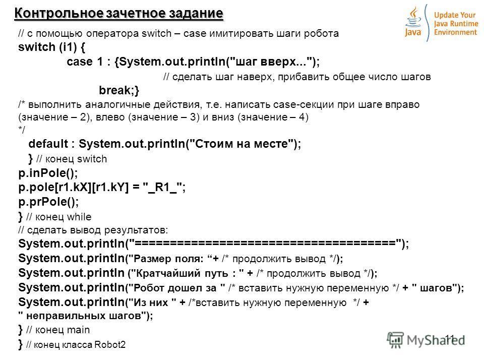 11 Контрольное зачетное задание // с помощью оператора switch – case имитировать шаги робота switch (i1) { case 1 : {System.out.println(