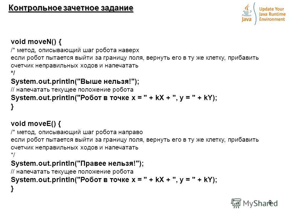 8 Контрольное зачетное задание void moveN() { /* метод, описывающий шаг робота наверх если робот пытается выйти за границу поля, вернуть его в ту же клетку, прибавить счетчик неправильных ходов и напечатать */ System.out.println(