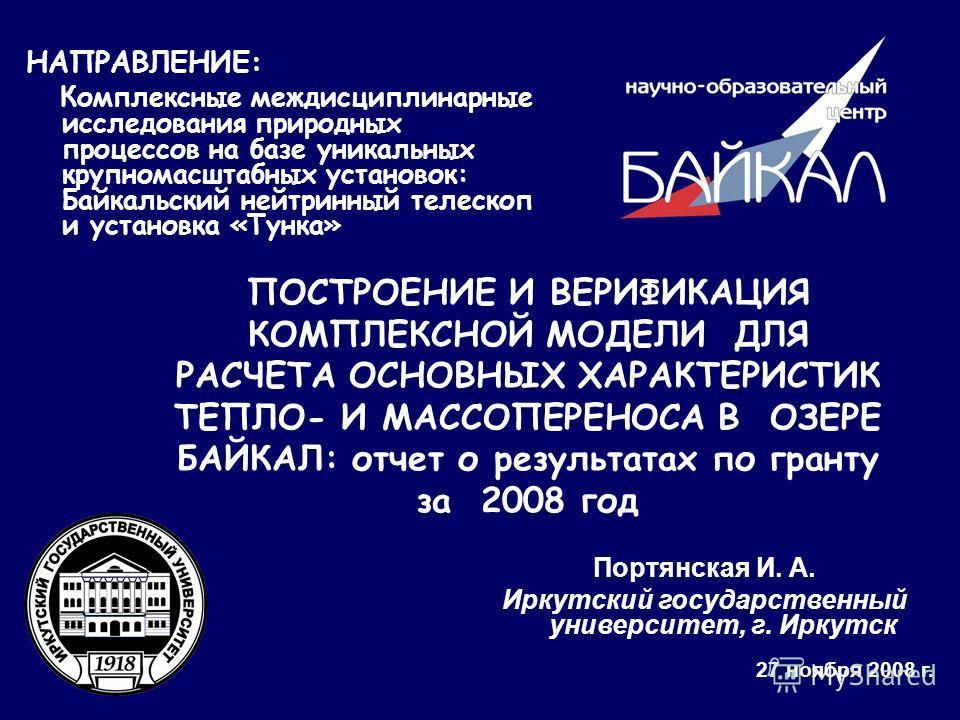 Портянская И. А. Иркутский государственный университет, г. Иркутск 27 ноября 2008 г. НАПРАВЛЕНИЕ: Комплексные междисциплинарные исследования природных процессов на базе уникальных крупномасштабных установок: Байкальский нейтринный телескоп и установк