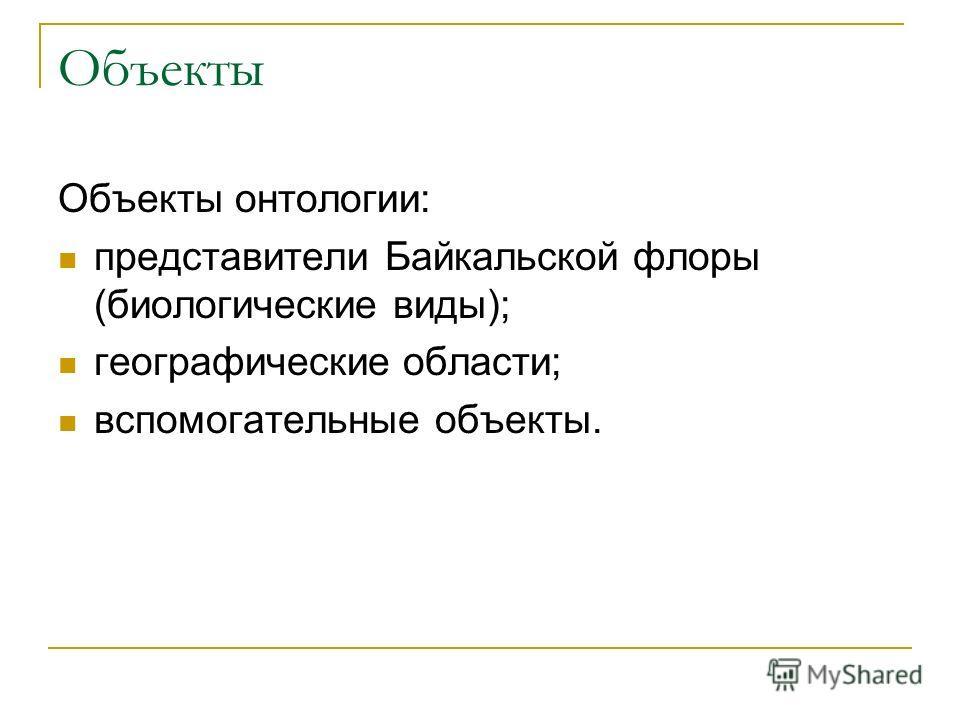Объекты Объекты онтологии: представители Байкальской флоры (биологические виды); географические области; вспомогательные объекты.