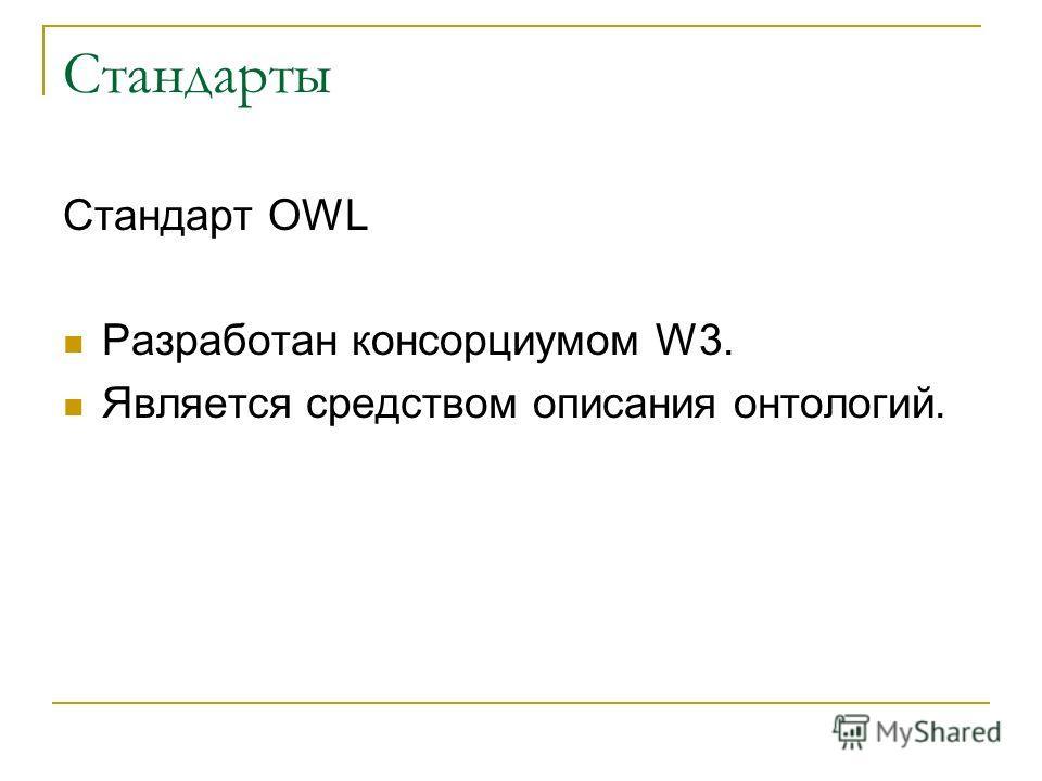Стандарты Стандарт OWL Разработан консорциумом W3. Является средством описания онтологий.