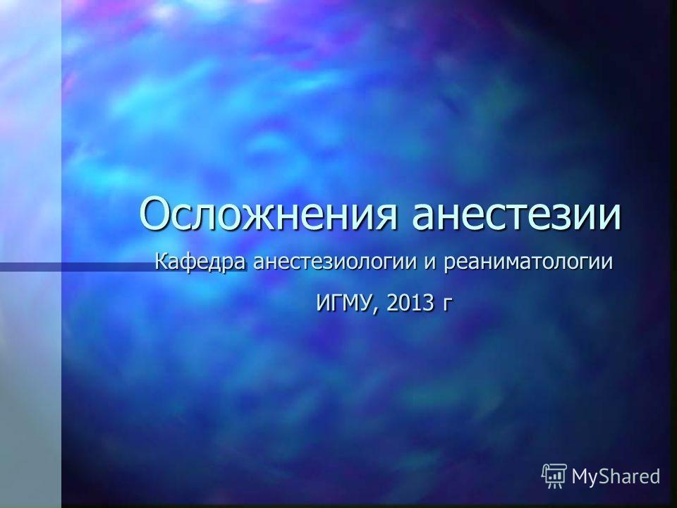 Осложнения анестезии Осложнения анестезии Кафедра анестезиологии и реаниматологии ИГМУ, 2013 г