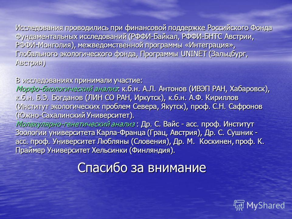 Исследования проводились при финансовой поддержке Российского Фонда Фундаментальных исследований (РФФИ-Байкал, РФФИ-БНТС Австрии, РФФИ-Монголия), межведомственной программы «Интеграция», Глобального экологического фонда, Программы UNINET (Зальцбург,