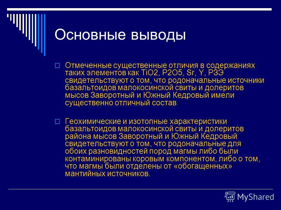 Основные выводы Отмеченные существенные отличия в содержаниях таких элементов как TiO2, P2O5, Sr, Y, РЗЭ свидетельствуют о том, что родоначальные источники базальтоидов малокосинской свиты и долеритов мысов Заворотный и Южный Кедровый имели существен